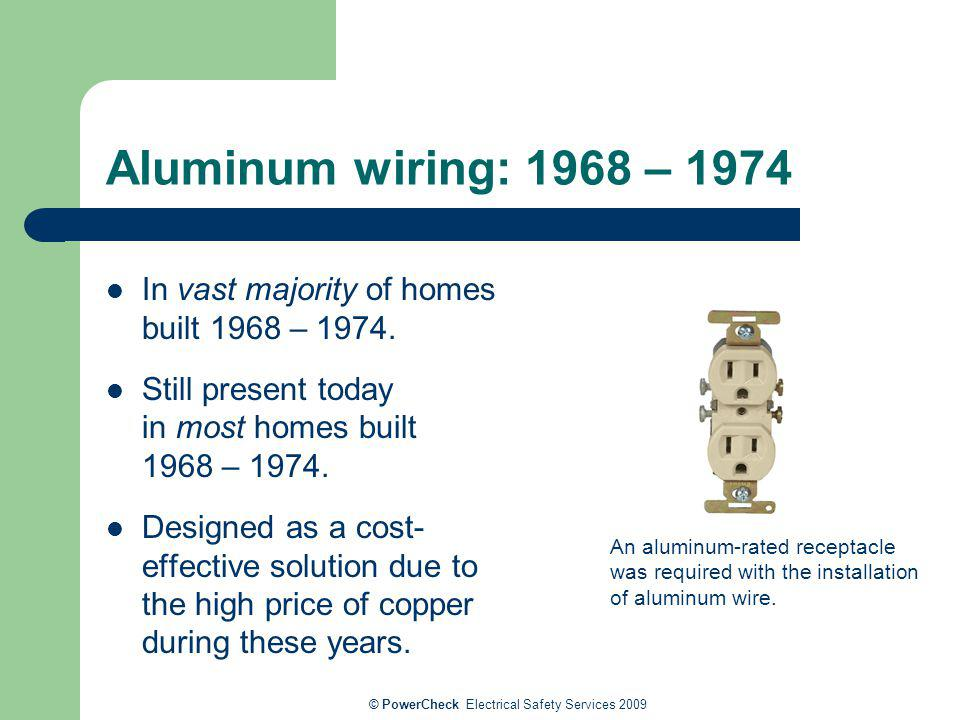 © PowerCheck Electrical Safety Services 2009 Aluminum wiring: 1968 – 1974 In vast majority of homes built 1968 – 1974. Still present today in most hom