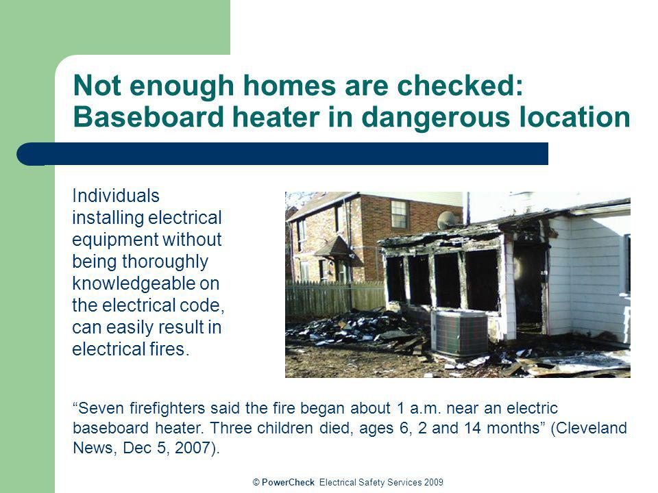© PowerCheck Electrical Safety Services 2009 Not enough homes are checked: Baseboard heater in dangerous location Seven firefighters said the fire beg