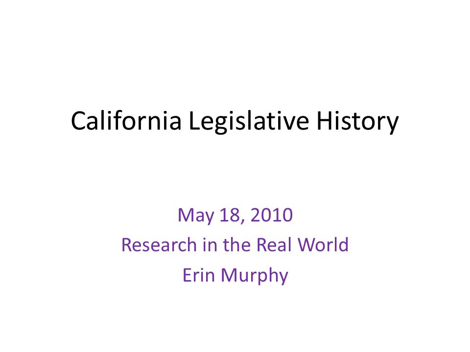 California Legislative History May 18, 2010 Research in the Real World Erin Murphy