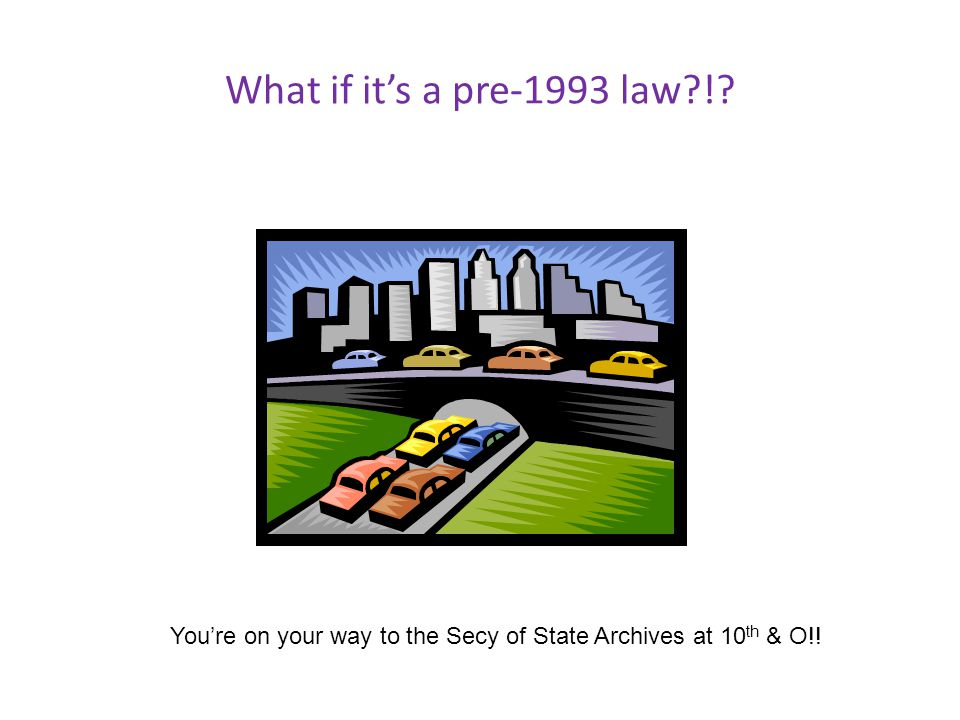 What if its a pre-1993 law ! Youre on your way to the Secy of State Archives at 10 th & O!!