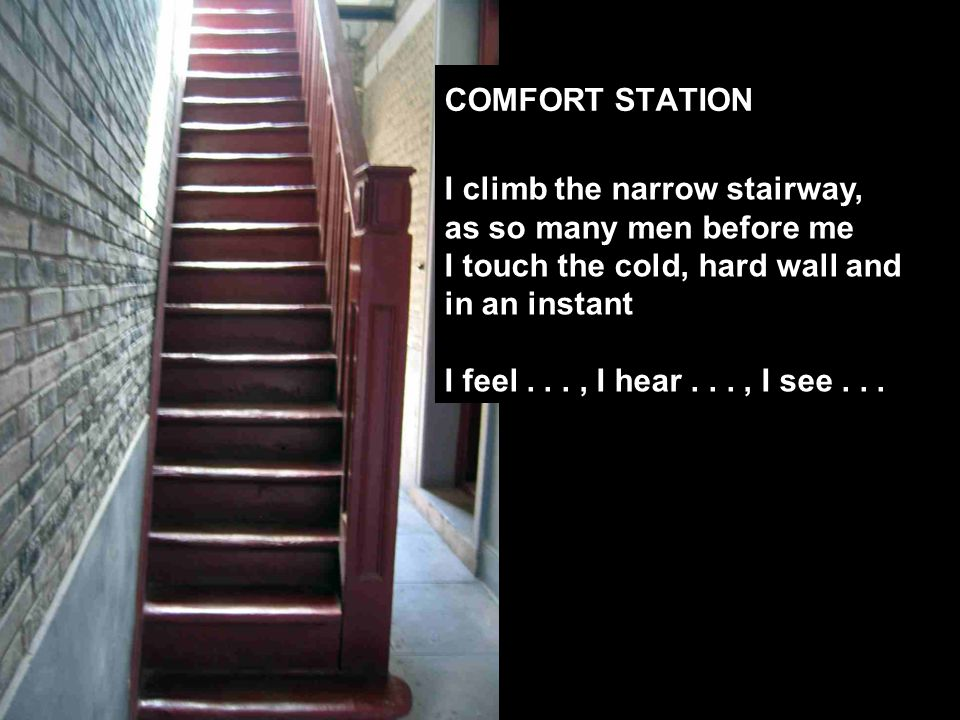 COMFORT STATION I climb the narrow stairway, as so many men before me I touch the cold, hard wall and in an instant I feel..., I hear..., I see...