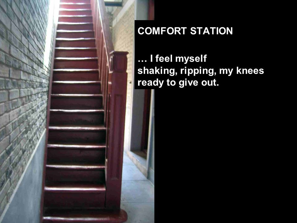 … I feel myself shaking, ripping, my knees ready to give out. COMFORT STATION