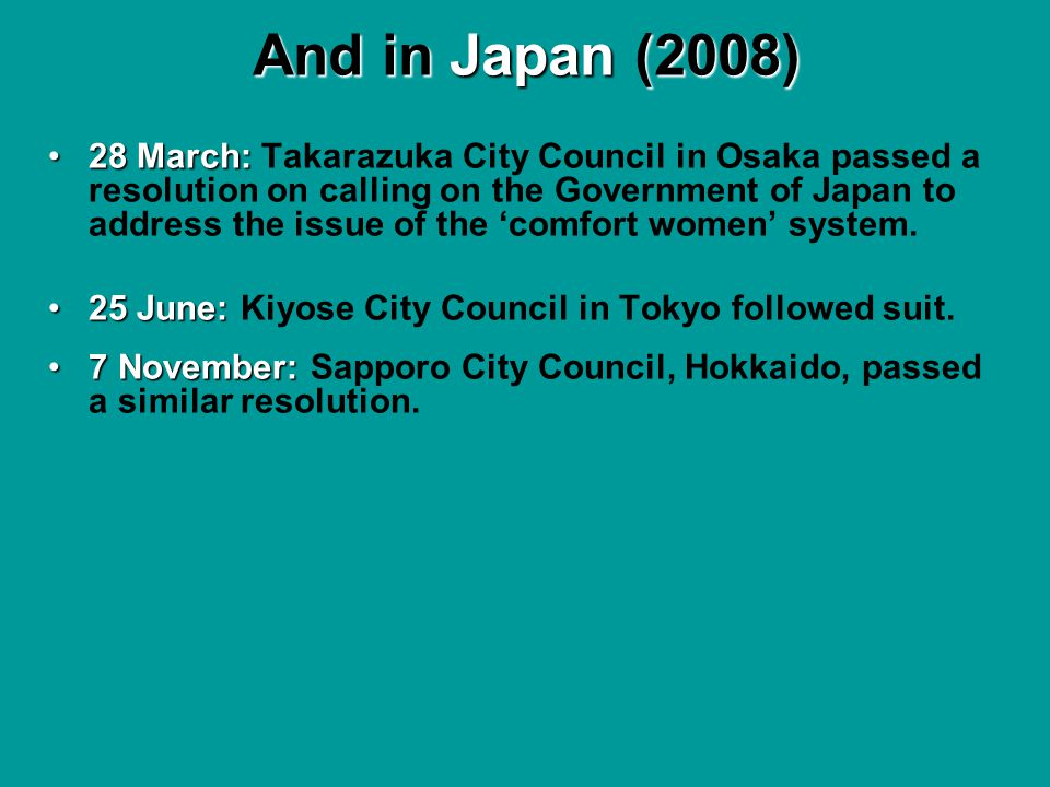 And in Japan (2008) 28 March:28 March: Takarazuka City Council in Osaka passed a resolution on calling on the Government of Japan to address the issue of the comfort women system.