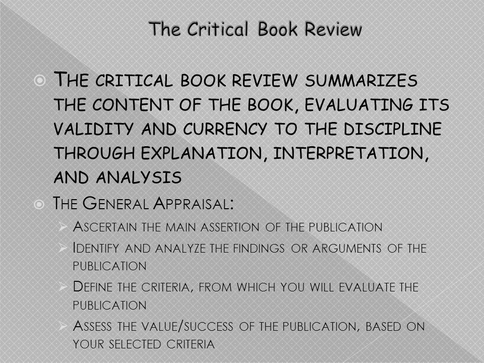 T HE CRITICAL BOOK REVIEW SUMMARIZES THE CONTENT OF THE BOOK, EVALUATING ITS VALIDITY AND CURRENCY TO THE DISCIPLINE THROUGH EXPLANATION, INTERPRETATION, AND ANALYSIS T HE G ENERAL A PPRAISAL : A SCERTAIN THE MAIN ASSERTION OF THE PUBLICATION I DENTIFY AND ANALYZE THE FINDINGS OR ARGUMENTS OF THE PUBLICATION D EFINE THE CRITERIA, FROM WHICH YOU WILL EVALUATE THE PUBLICATION A SSESS THE VALUE / SUCCESS OF THE PUBLICATION, BASED ON YOUR SELECTED CRITERIA