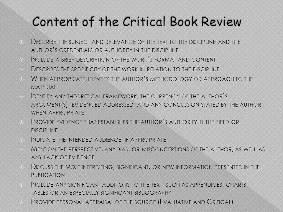 D ESCRIBE THE SUBJECT AND RELEVANCE OF THE TEXT TO THE DISCIPLINE AND THE AUTHOR S CREDENTIALS OR AUTHORITY IN THE DISCIPLINE I NCLUDE A BRIEF DESCRIPTION OF THE WORK S FORMAT AND CONTENT D ESCRIBES THE SPECIFICITY OF THE WORK IN RELATION TO THE DISCIPLINE W HEN APPROPRIATE, IDENTIFY THE AUTHOR S METHODOLOGY OR APPROACH TO THE MATERIAL I DENTIFY ANY THEORETICAL FRAMEWORK, THE CURRENCY OF THE AUTHOR S ARGUMENT ( S ), EVIDENCED ADDRESSED, AND ANY CONCLUSION STATED BY THE AUTHOR, WHEN APPROPRIATE P ROVIDE EVIDENCE THAT ESTABLISHES THE AUTHOR S AUTHORITY IN THE FIELD OR DISCIPLINE I NDICATE THE INTENDED AUDIENCE, IF APPROPRIATE M ENTION THE PERSPECTIVE, ANY BIAS, OR MISCONCEPTIONS OF THE AUTHOR, AS WELL AS ANY LACK OF EVIDENCE D ISCUSS THE MOST INTERESTING, SIGNIFICANT, OR NEW INFORMATION PRESENTED IN THE PUBLICATION I NCLUDE ANY SIGNIFICANT ADDITIONS TO THE TEXT, SUCH AS APPENDICES, CHARTS, TABLES OR AN ESPECIALLY SIGNIFICANT BIBLIOGRAPHY P ROVIDE PERSONAL APPRAISAL OF THE SOURCE (E VALUATIVE AND C RITICAL )