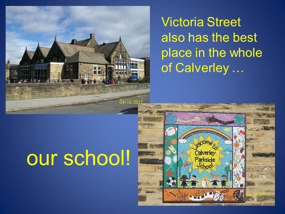 Victoria Street also has the best place in the whole of Calverley … our school!