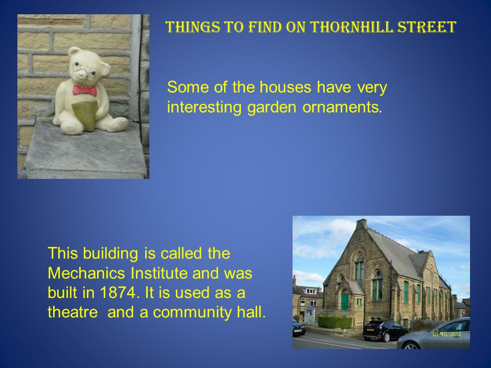 Things to find on Thornhill Street Some of the houses have very interesting garden ornaments. This building is called the Mechanics Institute and was