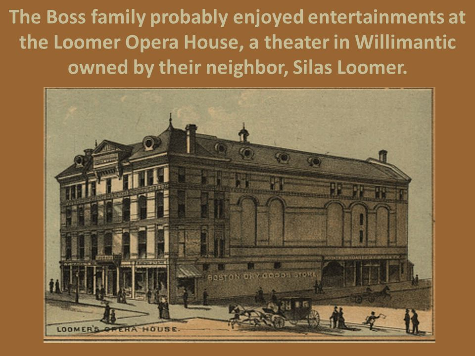 The Boss family probably enjoyed entertainments at the Loomer Opera House, a theater in Willimantic owned by their neighbor, Silas Loomer.