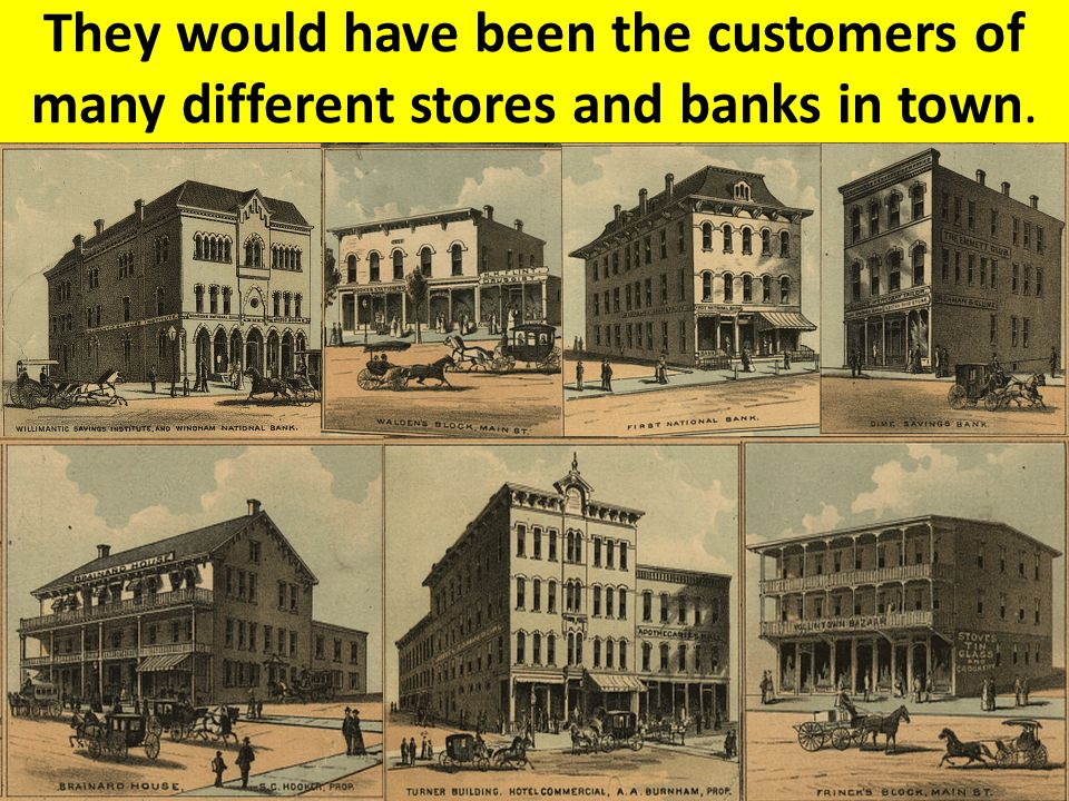 They would have been the customers of many different stores and banks in town.