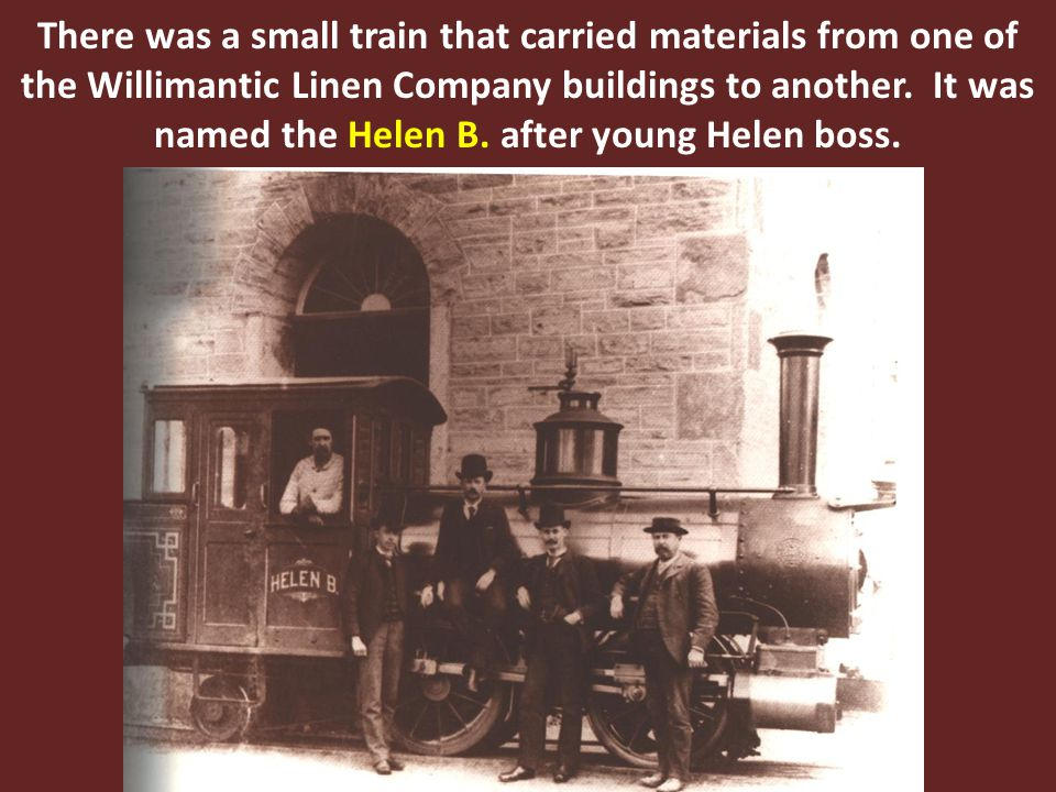 There was a small train that carried materials from one of the Willimantic Linen Company buildings to another. It was named the Helen B. after young H