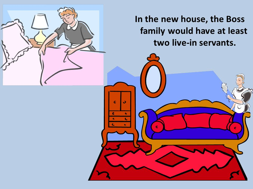 In the new house, the Boss family would have at least two live-in servants.