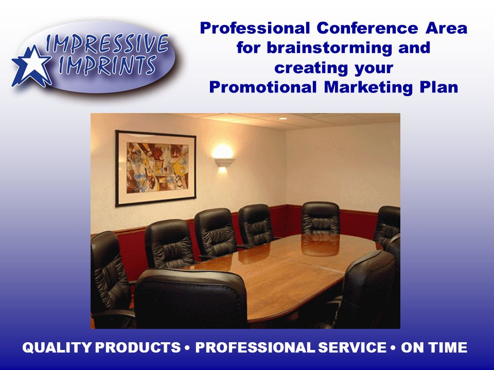 Professional Conference Area for brainstorming and creating your Promotional Marketing Plan QUALITY PRODUCTS PROFESSIONAL SERVICE ON TIME