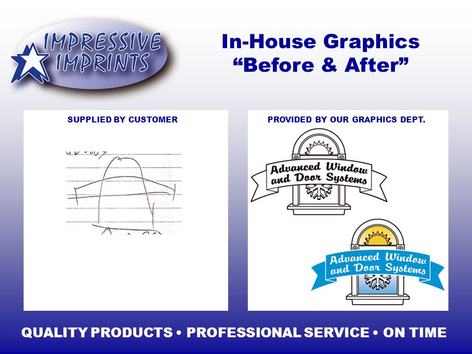 In-House Graphics Before & After QUALITY PRODUCTS PROFESSIONAL SERVICE ON TIME SUPPLIED BY CUSTOMERPROVIDED BY OUR GRAPHICS DEPT.