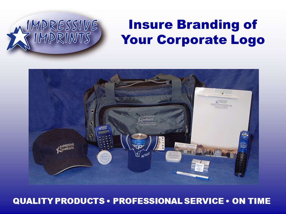 Insure Branding of Your Corporate Logo QUALITY PRODUCTS PROFESSIONAL SERVICE ON TIME