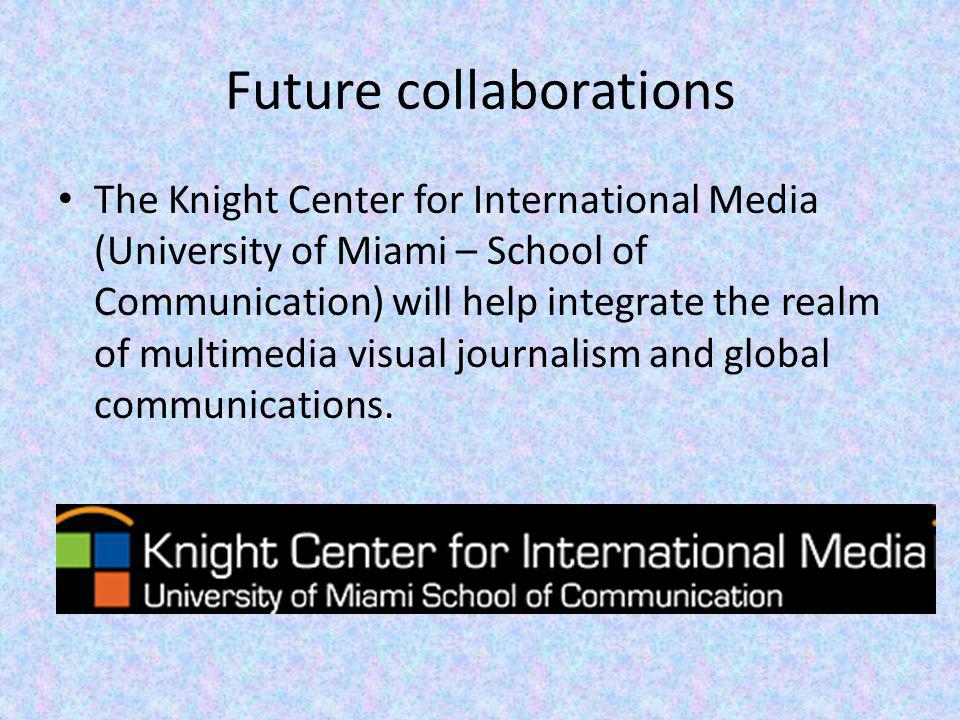 Future collaborations The Knight Center for International Media (University of Miami – School of Communication) will help integrate the realm of multimedia visual journalism and global communications.