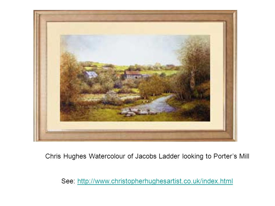 Chris Hughes Watercolour of Jacobs Ladder looking to Porters Mill See: http://www.christopherhughesartist.co.uk/index.htmlhttp://www.christopherhughesartist.co.uk/index.html