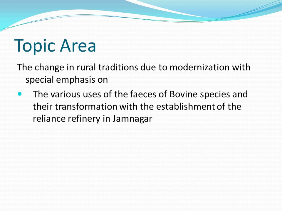 Topic Area The change in rural traditions due to modernization with special emphasis on The various uses of the faeces of Bovine species and their transformation with the establishment of the reliance refinery in Jamnagar