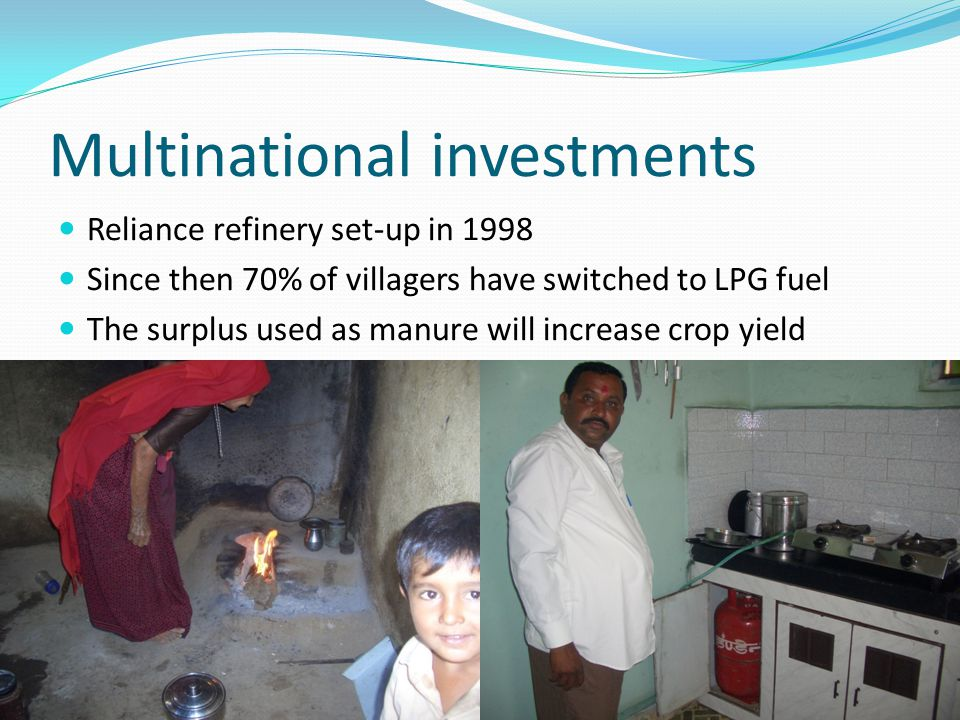 Multinational investments Reliance refinery set-up in 1998 Since then 70% of villagers have switched to LPG fuel The surplus used as manure will increase crop yield