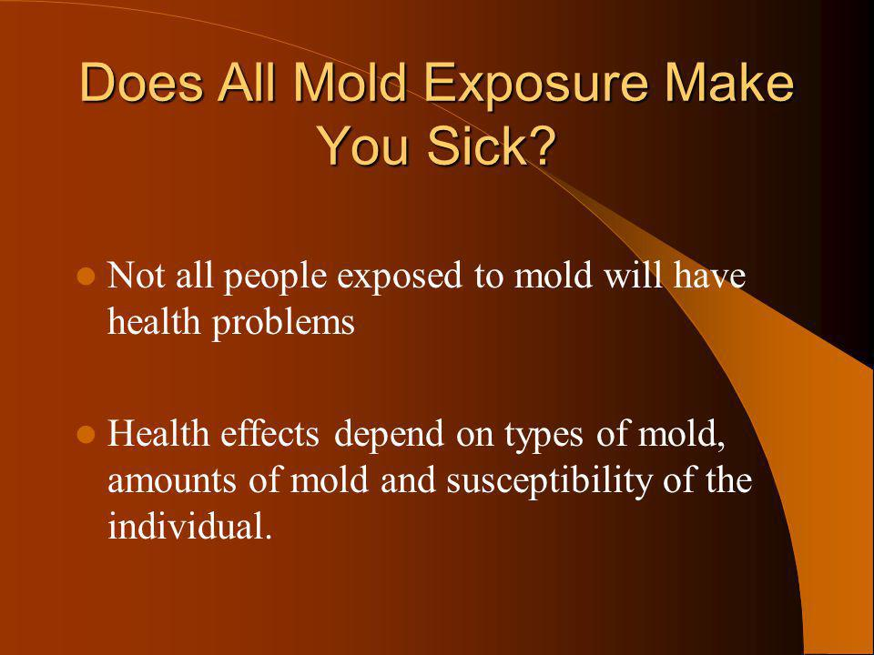 Does All Mold Exposure Make You Sick? Not all people exposed to mold will have health problems Health effects depend on types of mold, amounts of mold