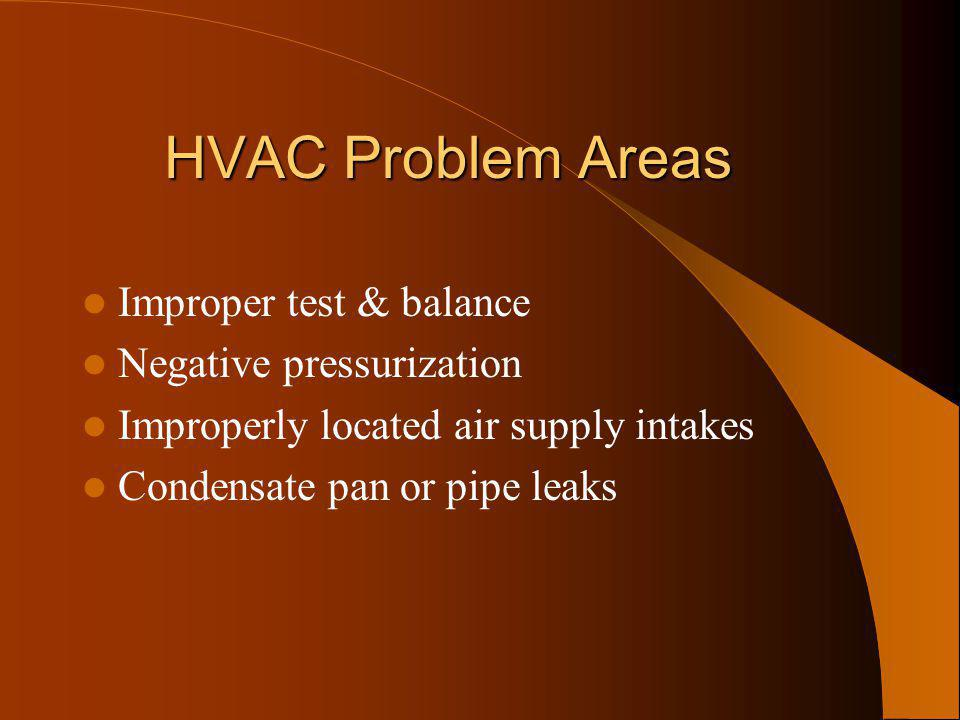 HVAC Problem Areas Improper test & balance Negative pressurization Improperly located air supply intakes Condensate pan or pipe leaks