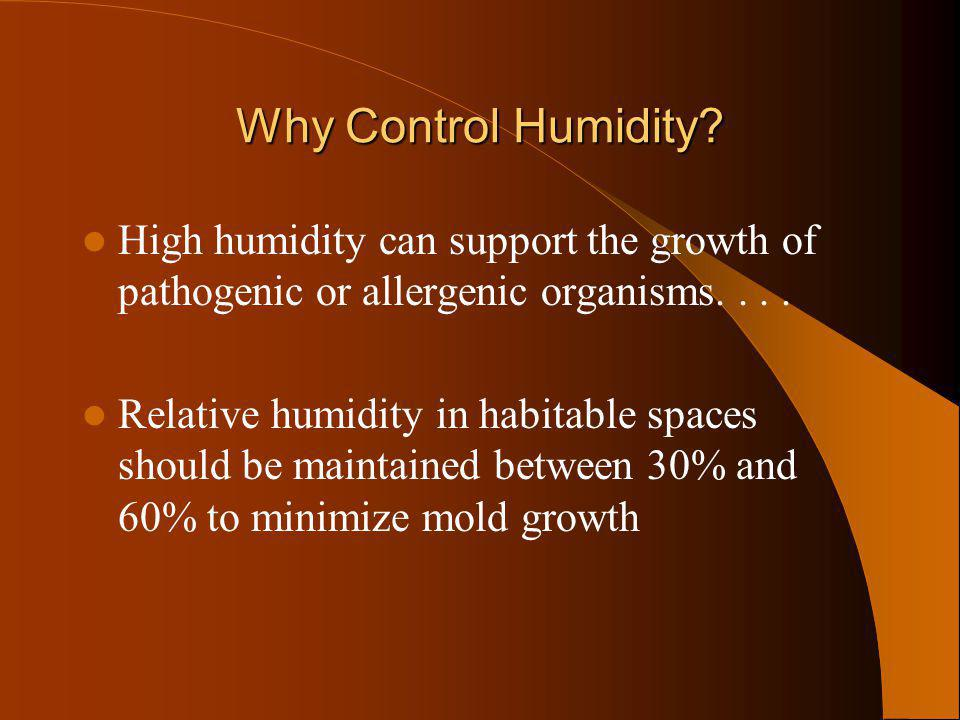 Why Control Humidity? High humidity can support the growth of pathogenic or allergenic organisms.... Relative humidity in habitable spaces should be m