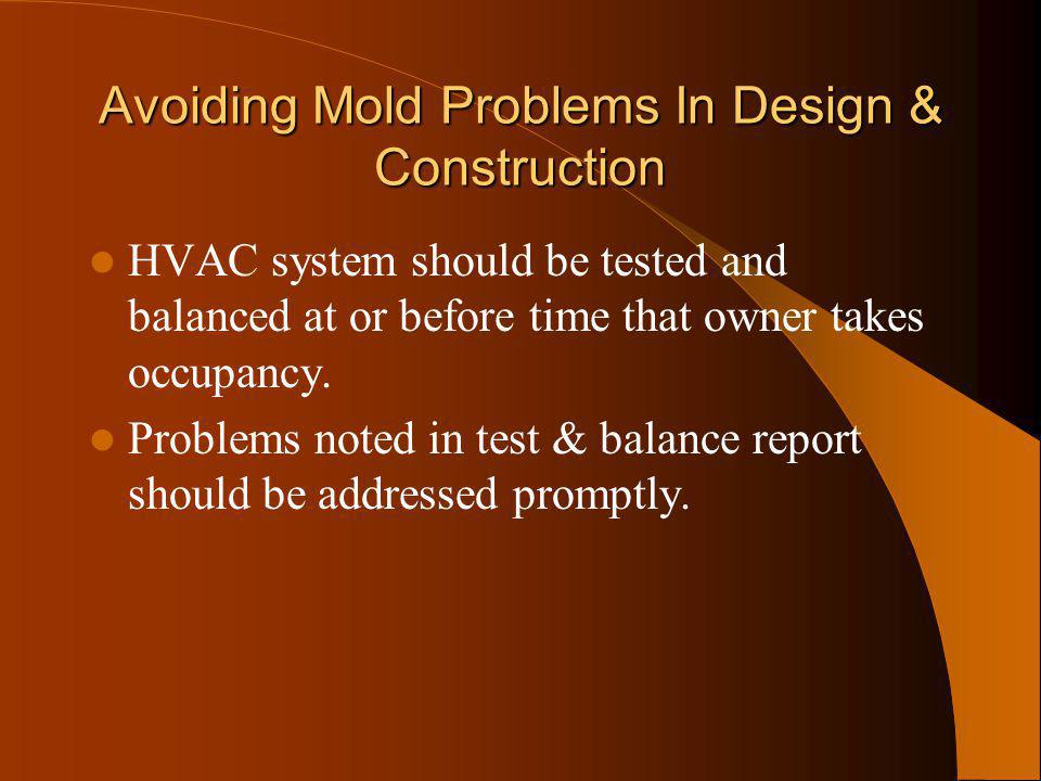 Avoiding Mold Problems In Design & Construction HVAC system should be tested and balanced at or before time that owner takes occupancy. Problems noted