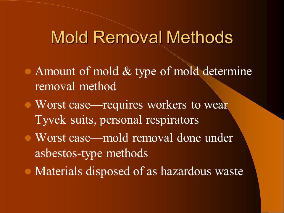 Mold Removal Methods Amount of mold & type of mold determine removal method Worst caserequires workers to wear Tyvek suits, personal respirators Worst