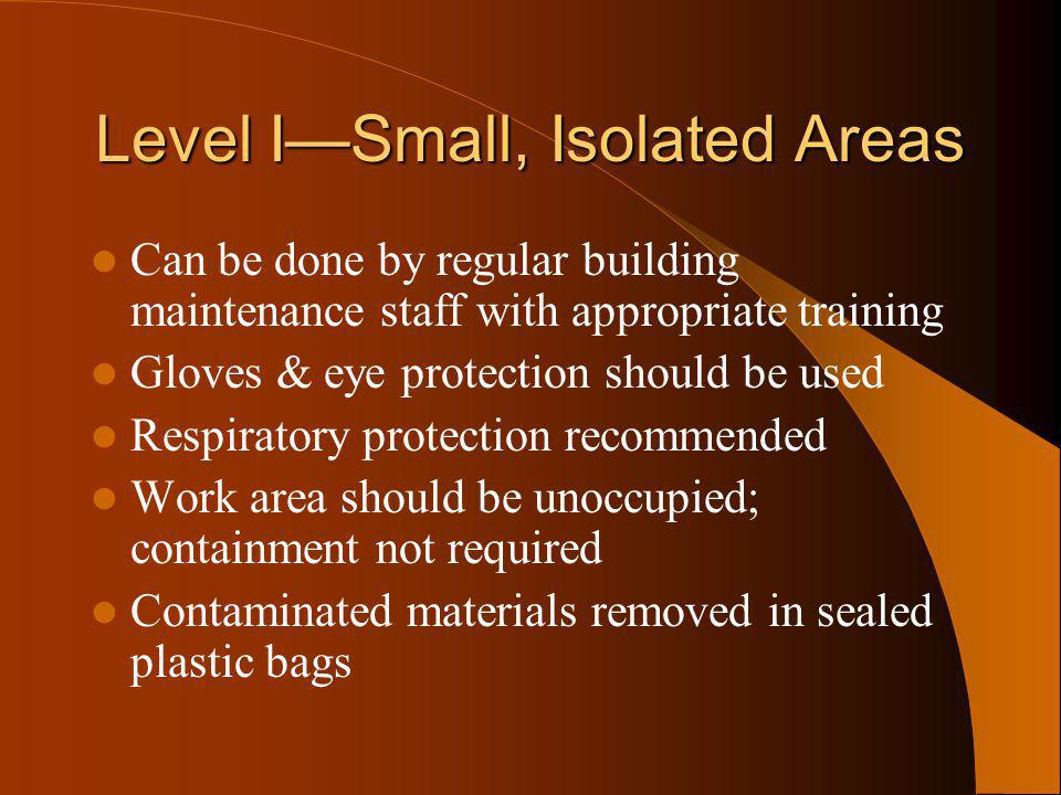 Level ISmall, Isolated Areas Can be done by regular building maintenance staff with appropriate training Gloves & eye protection should be used Respir
