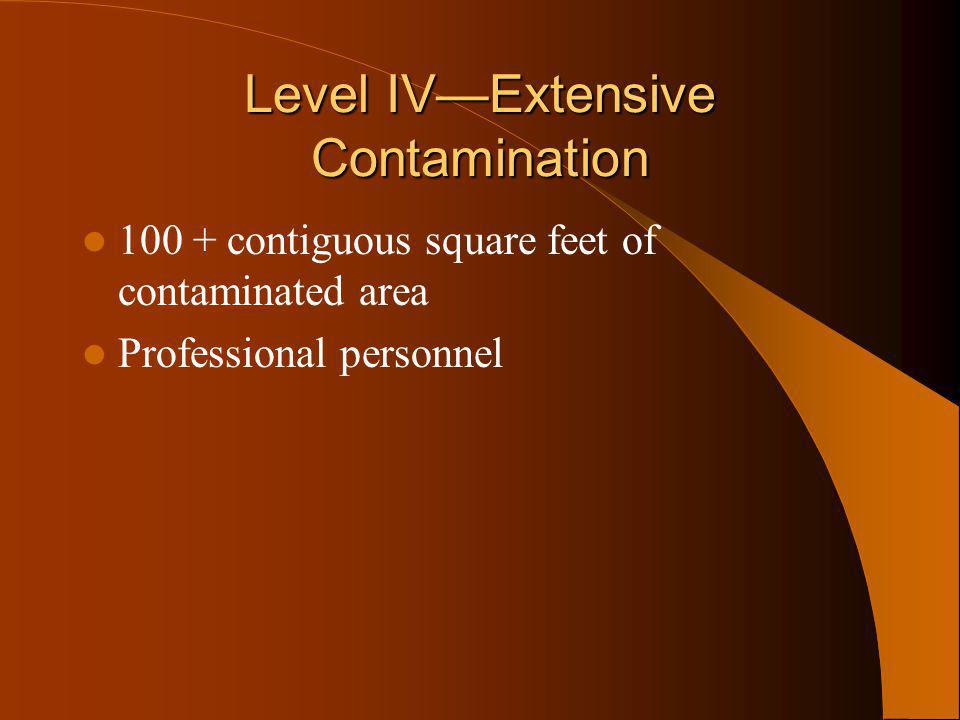 Level IVExtensive Contamination 100 + contiguous square feet of contaminated area Professional personnel