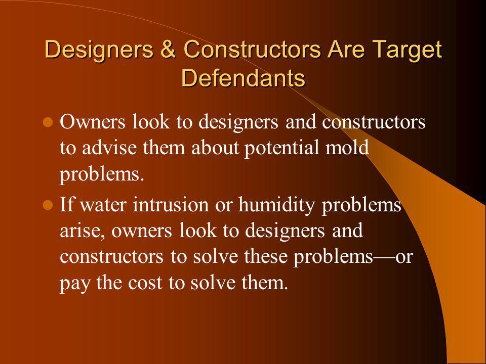Designers & Constructors Are Target Defendants Owners look to designers and constructors to advise them about potential mold problems. If water intrus