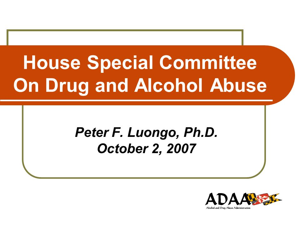 House Special Committee On Drug and Alcohol Abuse Peter F. Luongo, Ph.D. October 2, 2007