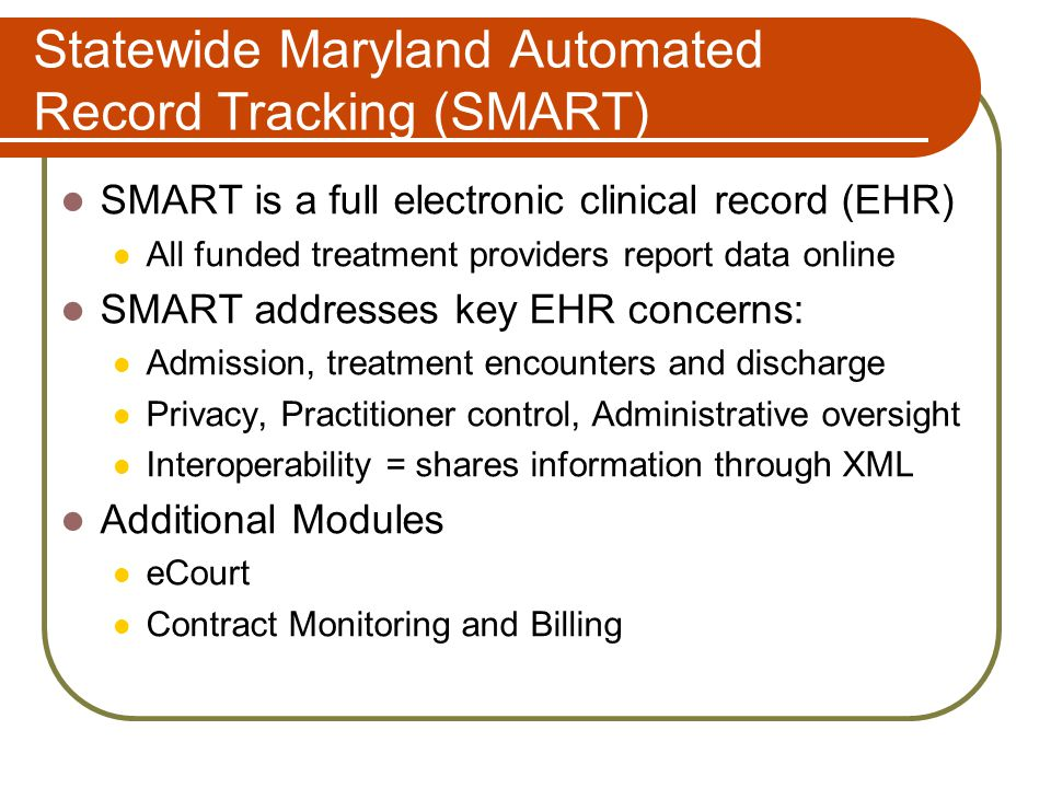 Statewide Maryland Automated Record Tracking (SMART) SMART is a full electronic clinical record (EHR) All funded treatment providers report data online SMART addresses key EHR concerns: Admission, treatment encounters and discharge Privacy, Practitioner control, Administrative oversight Interoperability = shares information through XML Additional Modules eCourt Contract Monitoring and Billing