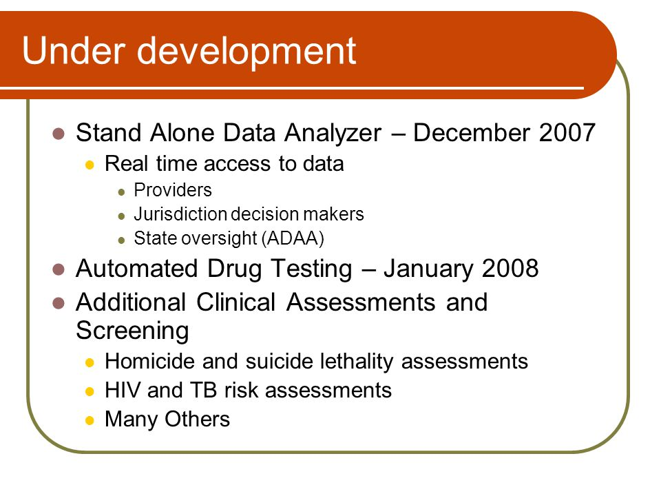 Under development Stand Alone Data Analyzer – December 2007 Real time access to data Providers Jurisdiction decision makers State oversight (ADAA) Automated Drug Testing – January 2008 Additional Clinical Assessments and Screening Homicide and suicide lethality assessments HIV and TB risk assessments Many Others