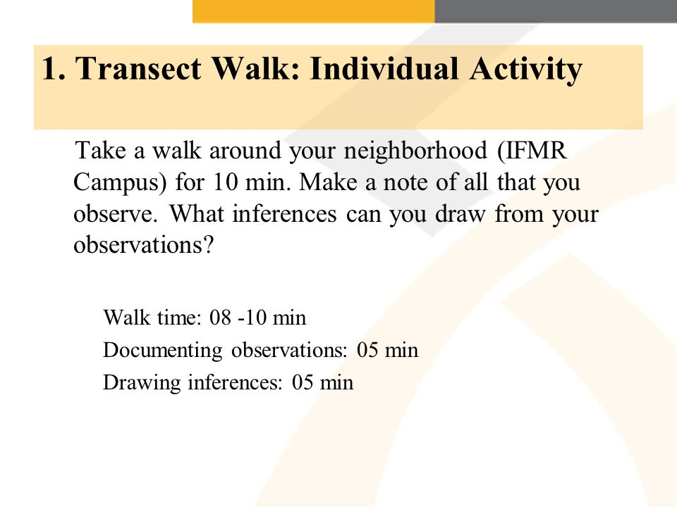 1. Transect Walk: Individual Activity Take a walk around your neighborhood (IFMR Campus) for 10 min. Make a note of all that you observe. What inferen