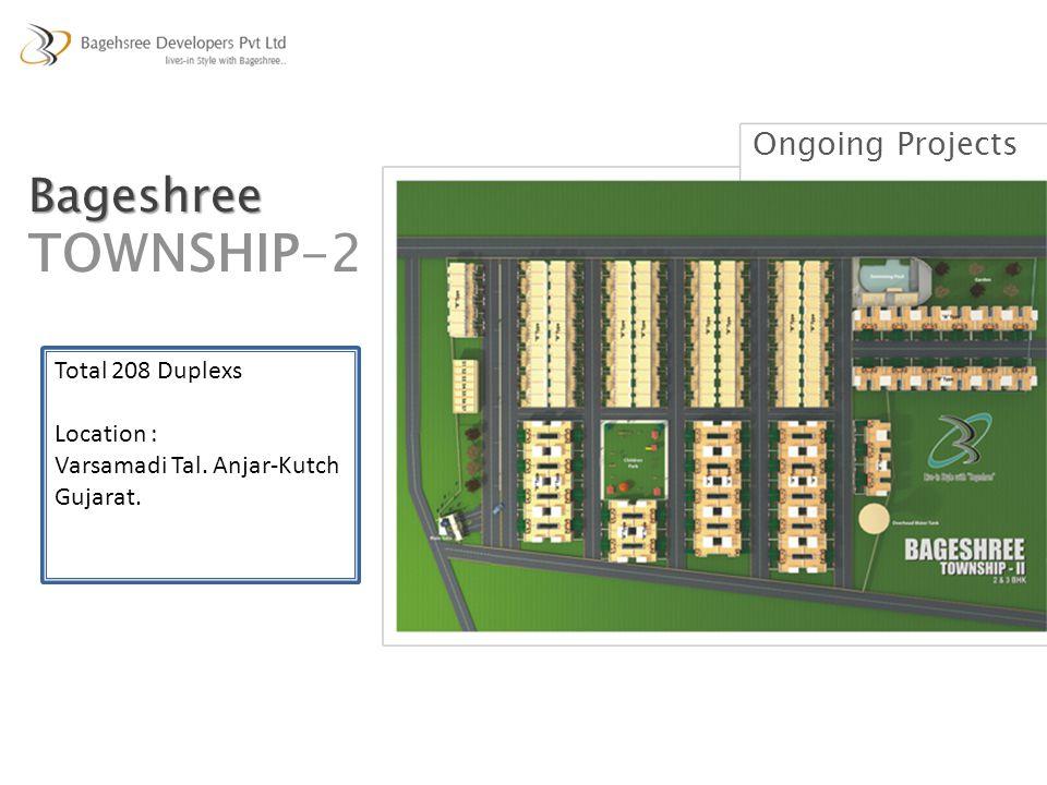 Total 208 Duplexs Location : Varsamadi Tal. Anjar-Kutch Gujarat. Ongoing Projects Bageshree TOWNSHIP-2