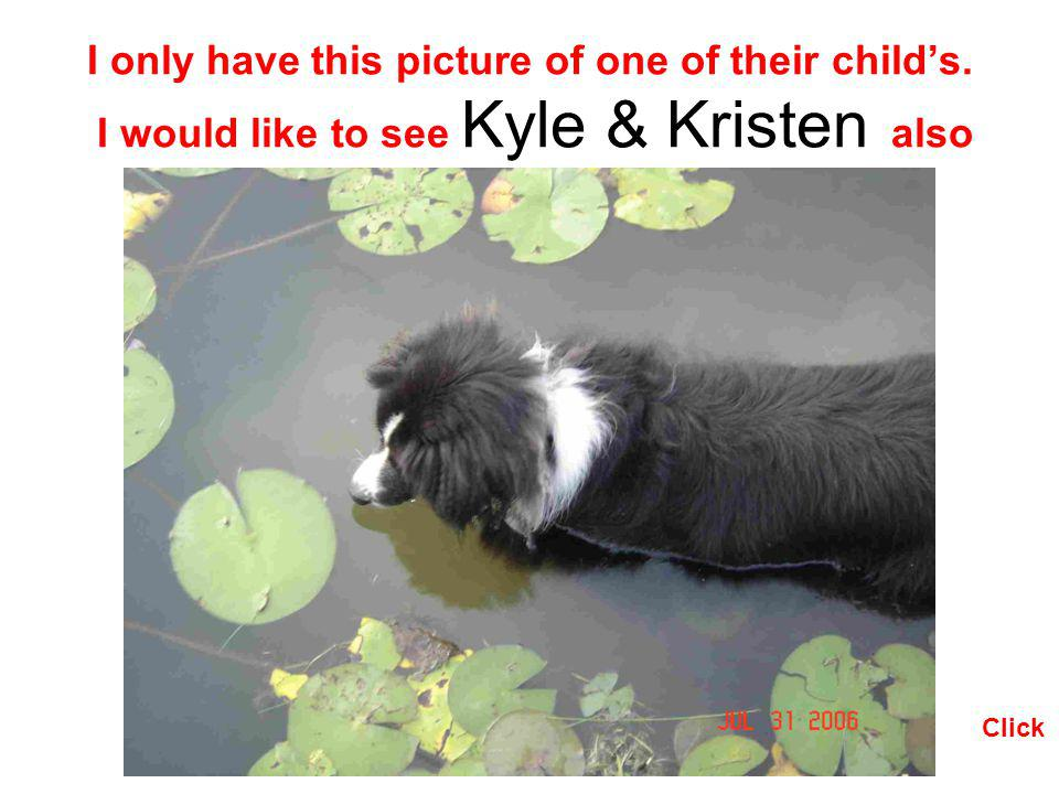 I only have this picture of one of their childs. I would like to see Kyle & Kristen also Click