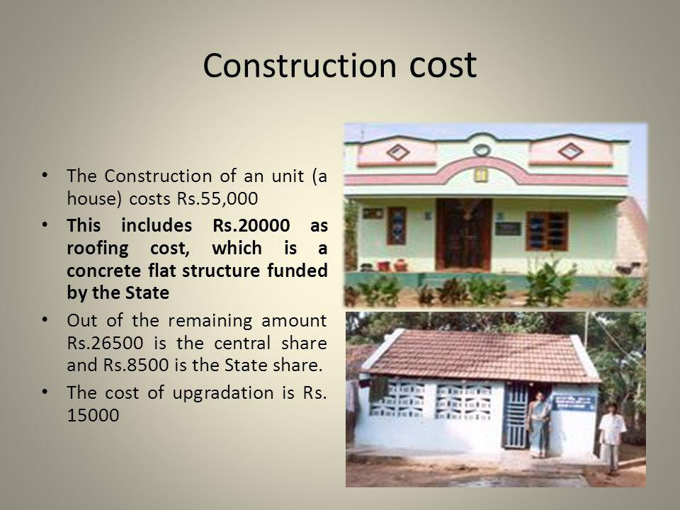 Construction cost The Construction of an unit (a house) costs Rs.55,000 This includes Rs.20000 as roofing cost, which is a concrete flat structure funded by the State Out of the remaining amount Rs.26500 is the central share and Rs.8500 is the State share.
