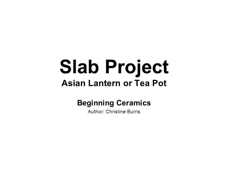 Slab Project Asian Lantern or Tea Pot Beginning Ceramics Author: Christine Burris