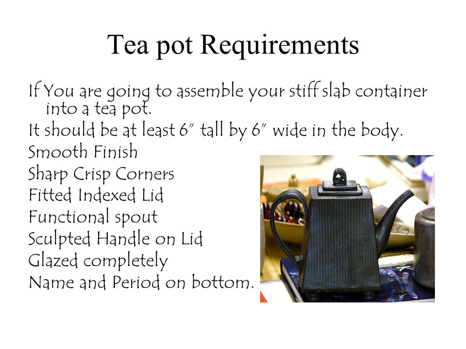 Tea pot Requirements If You are going to assemble your stiff slab container into a tea pot. It should be at least 6 tall by 6 wide in the body. Smooth
