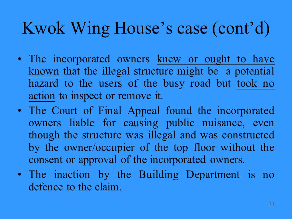 11 Kwok Wing Houses case (contd) The incorporated owners knew or ought to have known that the illegal structure might be a potential hazard to the use