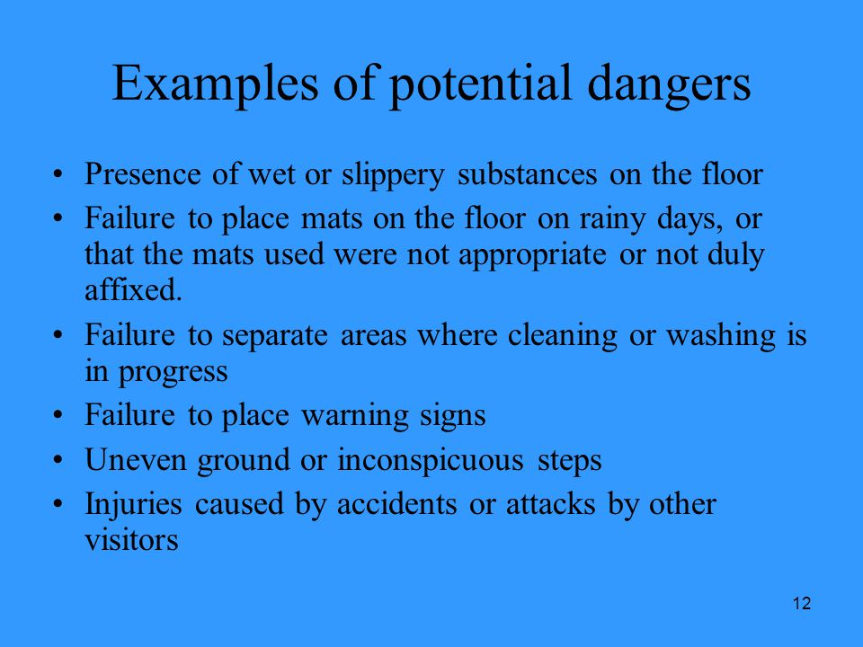 12 Examples of potential dangers Presence of wet or slippery substances on the floor Failure to place mats on the floor on rainy days, or that the mat