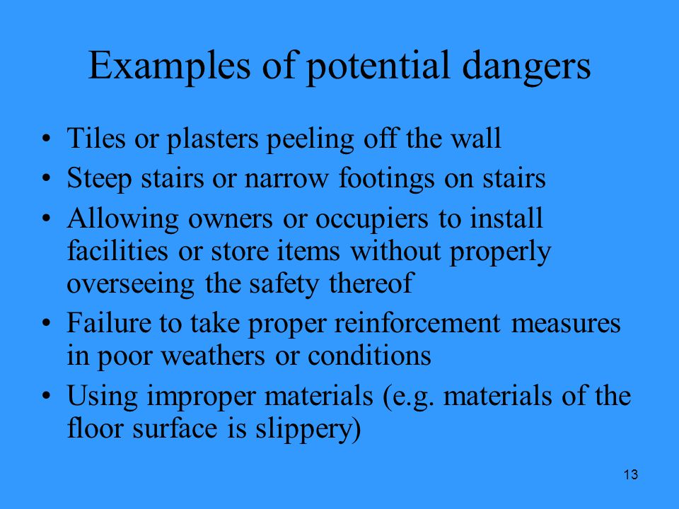 13 Examples of potential dangers Tiles or plasters peeling off the wall Steep stairs or narrow footings on stairs Allowing owners or occupiers to inst