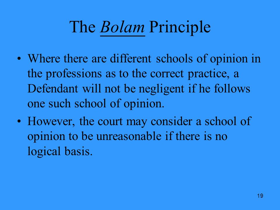 19 The Bolam Principle Where there are different schools of opinion in the professions as to the correct practice, a Defendant will not be negligent i