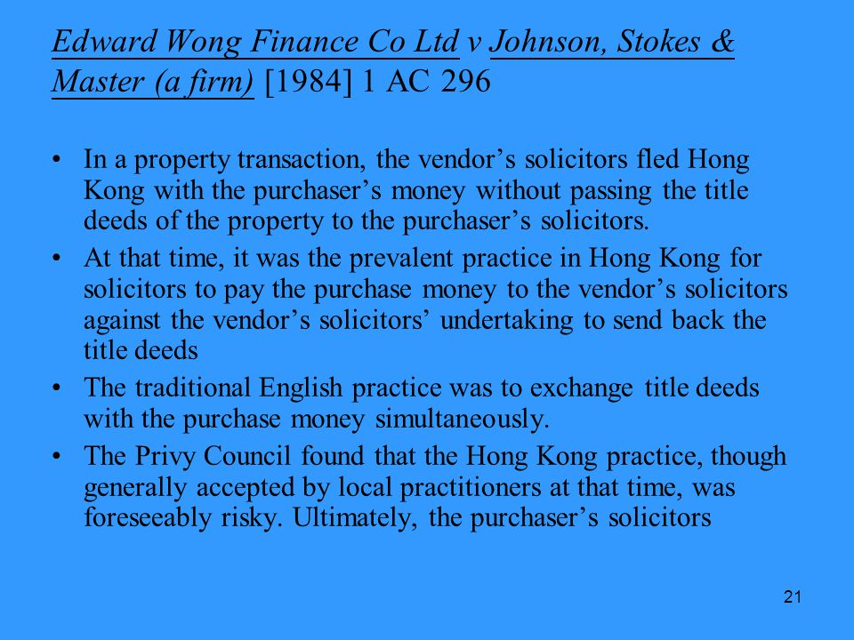 21 Edward Wong Finance Co Ltd v Johnson, Stokes & Master (a firm) [1984] 1 AC 296 In a property transaction, the vendors solicitors fled Hong Kong wit