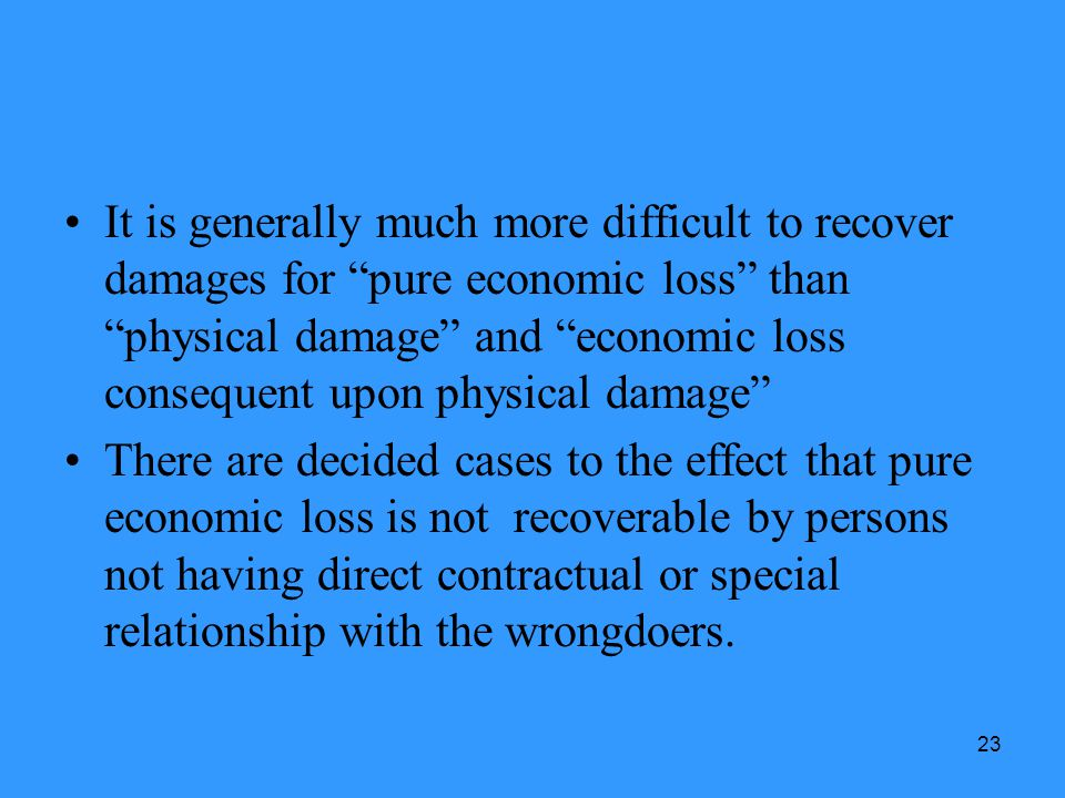 23 It is generally much more difficult to recover damages for pure economic loss than physical damage and economic loss consequent upon physical damag