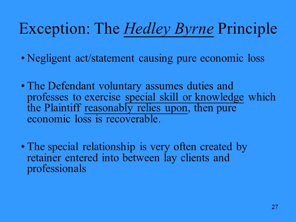27 Exception: The Hedley Byrne Principle Negligent act/statement causing pure economic loss The Defendant voluntary assumes duties and professes to ex