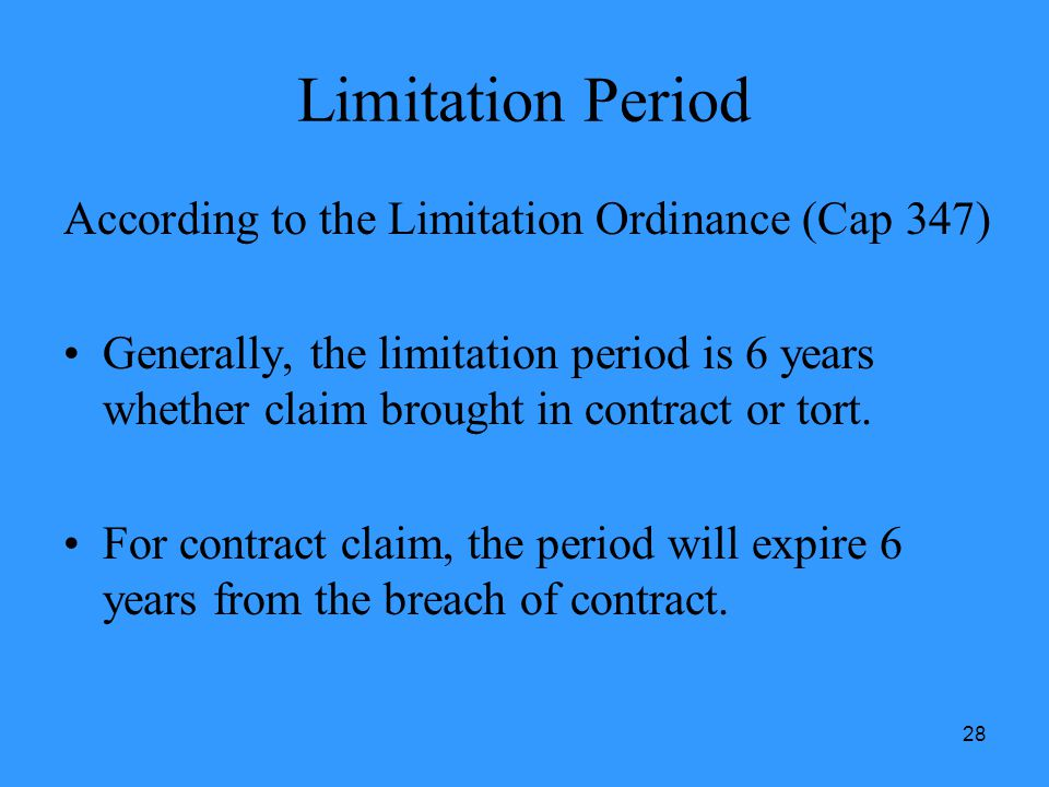 28 Limitation Period According to the Limitation Ordinance (Cap 347) Generally, the limitation period is 6 years whether claim brought in contract or