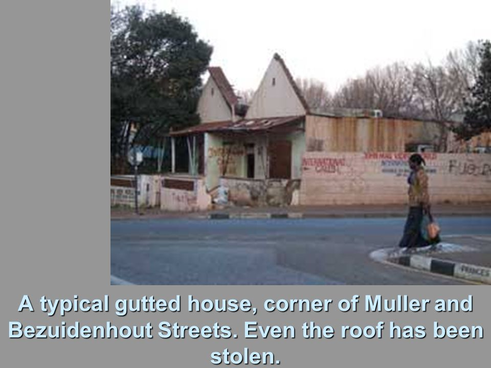 A typical gutted house, corner of Muller and Bezuidenhout Streets. Even the roof has been stolen.