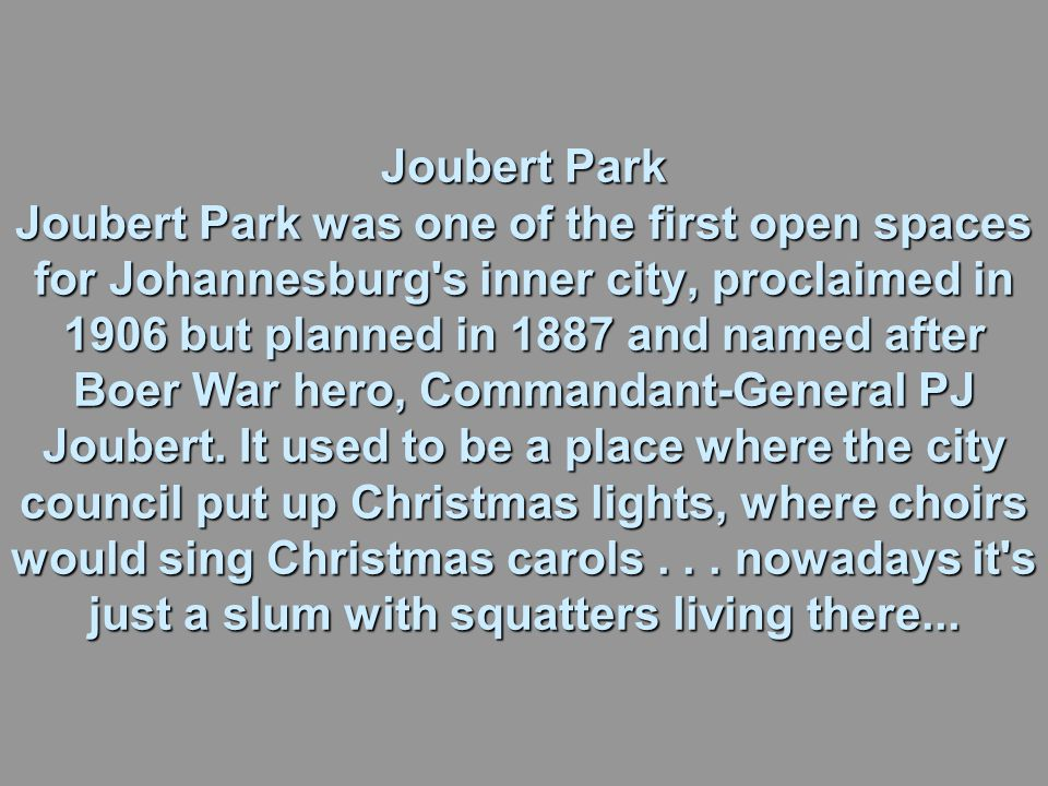 Joubert Park Joubert Park was one of the first open spaces for Johannesburg s inner city, proclaimed in 1906 but planned in 1887 and named after Boer War hero, Commandant-General PJ Joubert.
