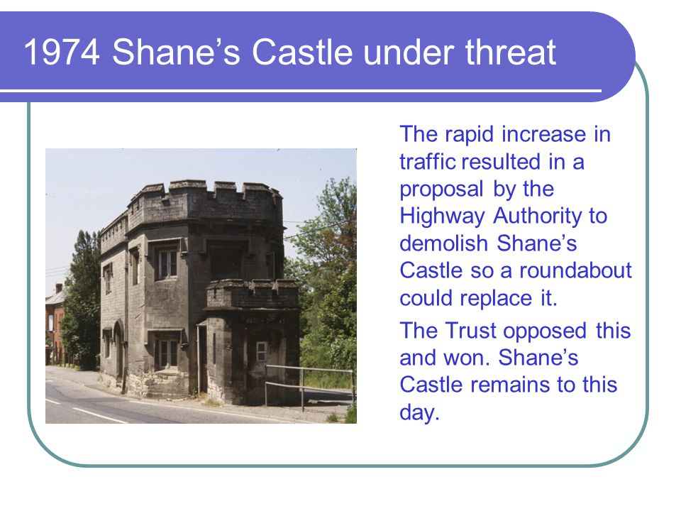 1974 Shanes Castle under threat The rapid increase in traffic resulted in a proposal by the Highway Authority to demolish Shanes Castle so a roundabou